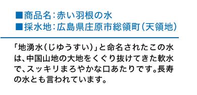 商品名:赤い羽根の水 採水地:広島県庄原市総領町(天領地) 「地湧水(じゆうすい)」と命名されたこの水は、中国山地の大地をくぐり抜けてきた軟水で、スッキリまろやかな口あたりです。長寿の水とも言われています。