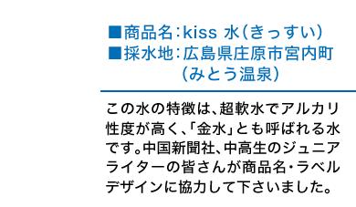 商品名:kiss 水(きっすい) 採水地:広島県庄原市宮内町(みとう温泉) この水の特徴は、超軟水でアルカリ性度が高く、「金水」とも呼ばれる水です。中国新聞社、中高生のジュニアライターの皆さんが商品名・ラベルデザインに協力して下さいました。